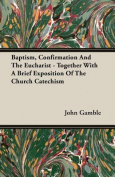 Baptism, Confirmation and the Eucharist - Together with a Brief Exposition of the Church Catechism