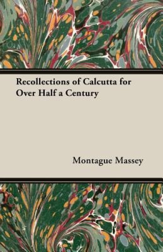 Recollections Of Calcutta For Over Half A Century by Montague Massey.