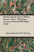 British Animals Extinct Within Historic Times - With Some Account of British Wild White Cattle