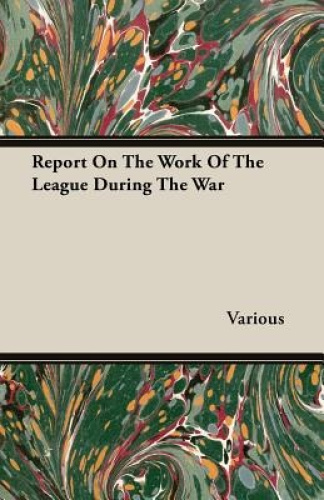 Report On The Work Of The League During The War by Various.