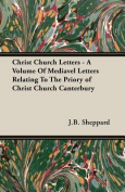 Christ Church Letters - A Volume of Mediavel Letters Relating to the Priory of Christ Church Canterbury