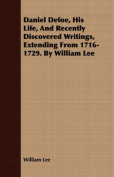 Daniel Defoe, His Life, and Recently Discovered Writings, Extending from 1716-1729. by William Lee