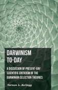 Darwinism To-Day; A Discussion of Present-Day Scientific Criticism of the Darwinian Selection Theories
