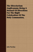 The Directorium Anglicanum; Being a Manual of Directions for the Right Celebration of the Holy Communion,