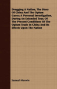 Drugging a Nation, the Story of China and the Opium Curse; A Personal Investigation, During an Extended Tour, of the Present Conditions of the Opium T