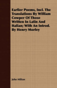 Earlier Poems, Incl. the Translations by William Cowper of Those Written in Latin and Italian; With an Introd. by Henry Morley