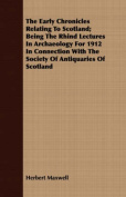 The Early Chronicles Relating to Scotland; Being the Rhind Lectures in Archaeology for 1912 in Connection with the Society of Antiquaries of Scotland