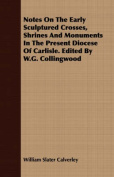 Notes on the Early Sculptured Crosses, Shrines and Monuments in the Present Diocese of Carlisle. Edited by W.G. Collingwood