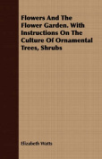 Flowers and the Flower Garden. with Instructions on the Culture of Ornamental Trees, Shrubs