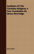 Institutes of the Christian Religion; A New Translation by Henry Beveridge