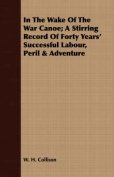 In the Wake of the War Canoe; A Stirring Record of Forty Years' Successful Labour, Peril & Adventure