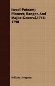 Israel Putnam; Pioneer, Ranger, and Major-General,1718-1790