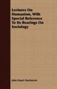 Lectures on Humanism, with Special Reference to Its Bearings on Sociology