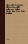 Life and Adventures of Sam Bass, the Notorious Union Pacific and Texas Train Robber