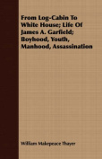 From Log-Cabin to White House; Life of James A. Garfield; Boyhood, Youth, Manhood, Assassination