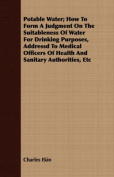 Potable Water; How to Form a Judgment on the Suitableness of Water for Drinking Purposes, Addressd to Medical Officers of Health and Sanitary Authorit