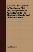 Slavery as Recognized in the Mosaic Civil Law, Recognized Also, and Allowed, in the Abrahamic, Mosaic, and Christian Church