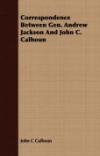 Correspondence Between Gen. Andrew Jackson and John C. Calhoun