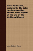 Stoics and Saints, Lectures on the Later Heathen Moralists, and on Some Aspects of the Life of the Mediaeval Church