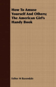 How to Amuse Yourself and Others; The American Girl's Handy Book