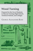Wood Turning - Prepared for the Use of Students in Manual Training High Schools, Technical Schools, and Colleges