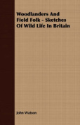 Woodlanders and Field Folk - Sketches of Wild Life in Britain