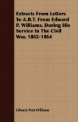 Extracts from Letters to A.B.T. from Edward P. Williams, During His Service in the Civil War, 1862-1864