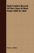 Half Century Record of the Class at West Point 1850 to 1854