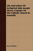 Life and Letters of Archpriest John Joseph Therry, Founder of the Catholic Church in Australia