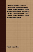 Life and Public Services of William Pitt Fessenden, United States Senator from Maine 1854-1864; Secretary of the Treasury 1864-1865; United States Sen