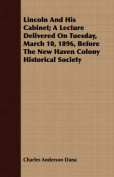 Lincoln and His Cabinet; A Lecture Delivered on Tuesday, March 10, 1896, Before the New Haven Colony Historical Society