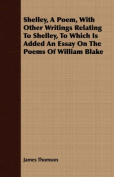 Shelley, a Poem, with Other Writings Relating to Shelley, to Which Is Added an Essay on the Poems of William Blake