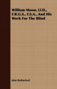 William Moon, LL.D., F.R.G.S., F.S.A., and His Work for the Blind