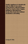Poultry Appliances & Handicraft; How To Make & Use Labor-Saving Devices, Wth Descriptive Plans For Food & Water Supply, Building & Miscellaneous Needs; Also Treats On Artificial Incubation & Brooding
