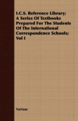 I.C.S. Reference Library; A Series of Textbooks Prepared for the Students of the International Correspondence Schools; Vol I