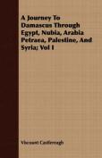 A Journey to Damascus Through Egypt, Nubia, Arabia Petraea, Palestine, and Syria; Vol I