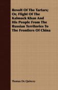 Revolt of the Tartars; Or, Flight of the Kalmuck Khan and His People from the Russian Territories to the Frontiers of China