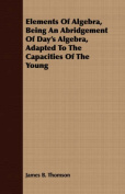 Elements of Algebra, Being an Abridgement of Day's Algebra, Adapted to the Capacities of the Young