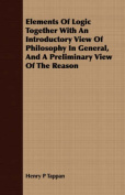 Elements of Logic Together with an Introductory View of Philosophy in General, and a Preliminary View of the Reason