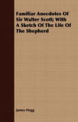 Familiar Anecdotes of Sir Walter Scott; With a Sketch of the Life of the Shepherd