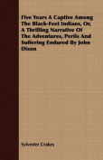 Five Years a Captive Among the Black-Feet Indians, Or, a Thrilling Narrative of the Adventures, Perils and Suffering Endured by John Dixon