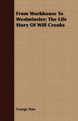 From Workhouse to Westminster; The Life Story of Will Crooks