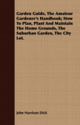 Garden Guide, the Amateur Gardener's Handbook; How to Plan, Plant and Maintain the Home Grounds, the Suburban Garden, the City Lot.