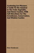 Gardening for Pleasure. a Guide to the Amateur in the Fruit, Vegetable, and Flower Garden, with Full Directions for the Greenhouse, Conservatory, and