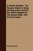 Le Morte Darthur - Sir Thomas Malory's Book of King Arthur and of His Noble Knights of the Round Table -The Text of Caxton
