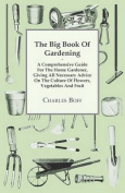 The Big Book of Gardening - A Comprehensive Guide for the Home Gardener, Giving All Necessary Advice on the Culture of Flowers, Vegetables and Fruit
