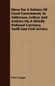 Ideas for a Science of Good Government, in Addresses, Letters and Articles on a Strictly National Currency, Tariff and Civil Service