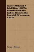 Leaders of Israel; A Brief History of the Hebrews from the Earliest Times to the Downfall of Jerusalem, A.D. 70