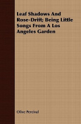 Leaf Shadows and Rose-Drift; Being Little Songs from a Los Angeles Garden