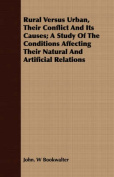 Rural Versus Urban, Their Conflict and Its Causes; A Study of the Conditions Affecting Their Natural and Artificial Relations